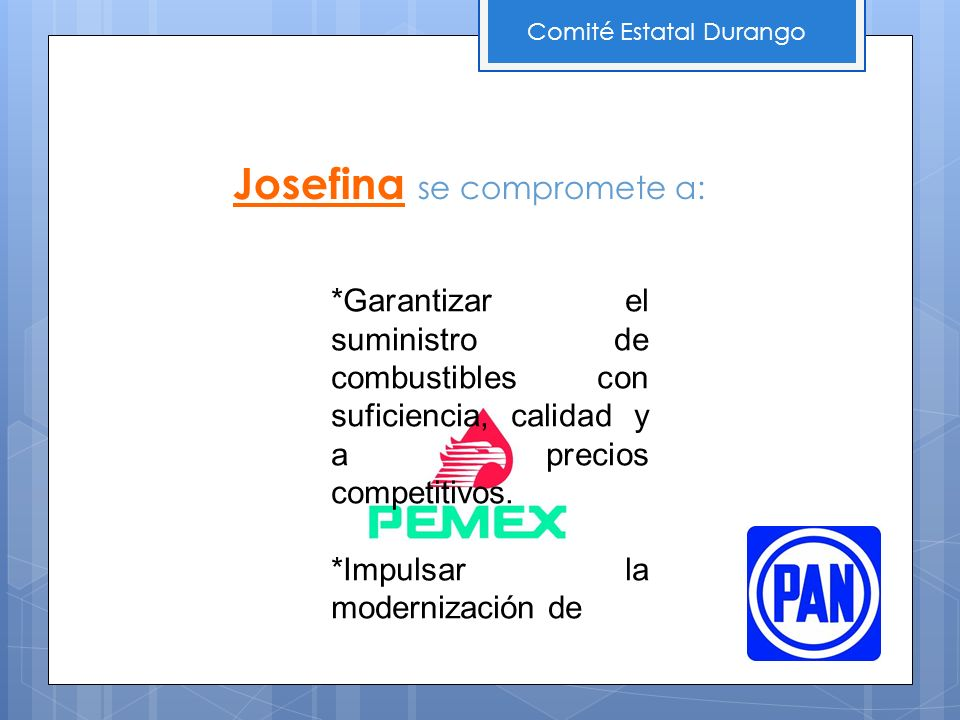 Comité Estatal Durango Josefina se compromete a: *Garantizar el suministro de combustibles con suficiencia, calidad y a precios competitivos. *Impulsa