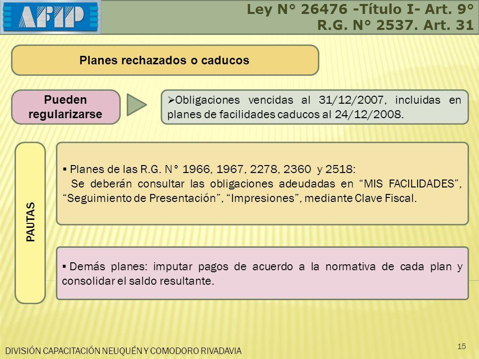 DIVISIÓN CAPACITACIÓN NEUQUÉN Y COMODORO RIVADAVIA Ley N° 26476 -Título I- Art. 9° R.G. N° 2537. Art. 31 15 Pueden regularizarse Obligaciones vencidas