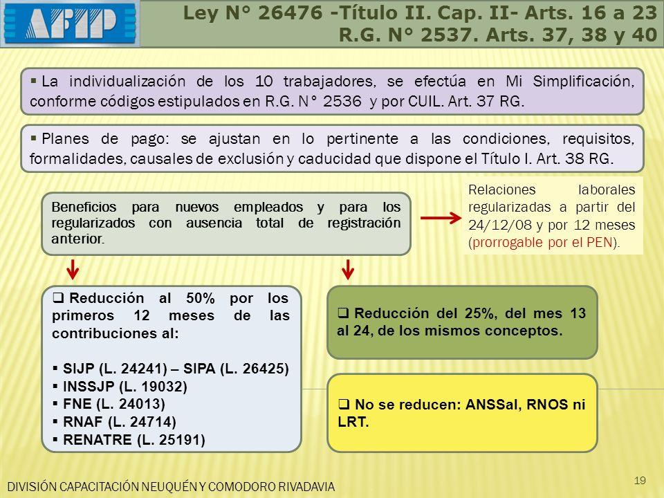 Ley N° 26476 -Título II. Cap. II- Arts. 16 a 23 R.G. N° 2537. Arts. 37, 38 y 40 DIVISIÓN CAPACITACIÓN NEUQUÉN Y COMODORO RIVADAVIA 19 Beneficios para