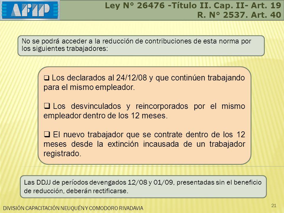 Ley N° 26476 -Título II. Cap. II- Art. 19 R. N° 2537. Art. 40 DIVISIÓN CAPACITACIÓN NEUQUÉN Y COMODORO RIVADAVIA 21 No se podrá acceder a la reducción