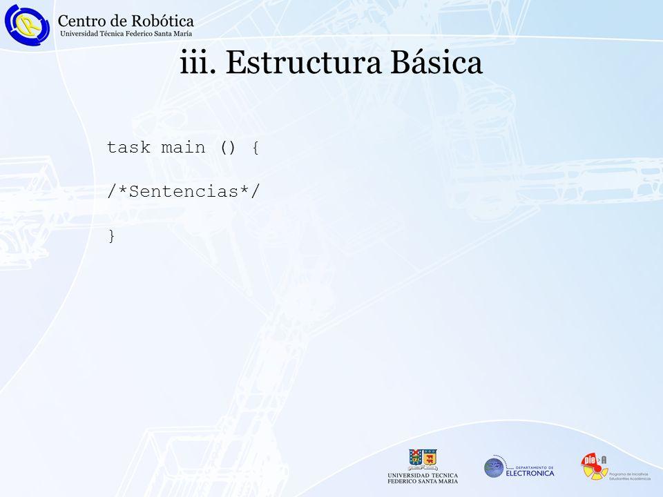 iii. Estructura Básica task main () { /*Sentencias*/ }