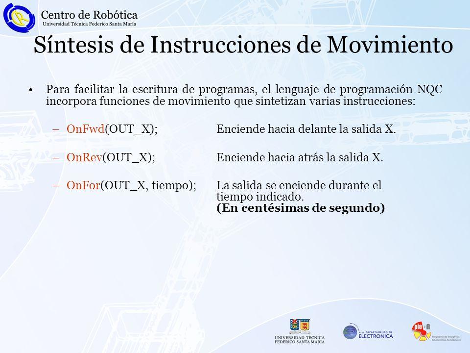 Síntesis de Instrucciones de Movimiento Para facilitar la escritura de programas, el lenguaje de programación NQC incorpora funciones de movimiento que sintetizan varias instrucciones: –OnFwd(OUT_X);Enciende hacia delante la salida X.