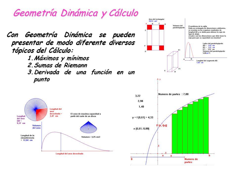 Con Geometría Dinámica se pueden presentar de modo diferente diversos tópicos del Cálculo: 1.Máximos y mínimos 2.Sumas de Riemann 3.Derivada de una función en un punto Geometría Dinámica y Cálculo