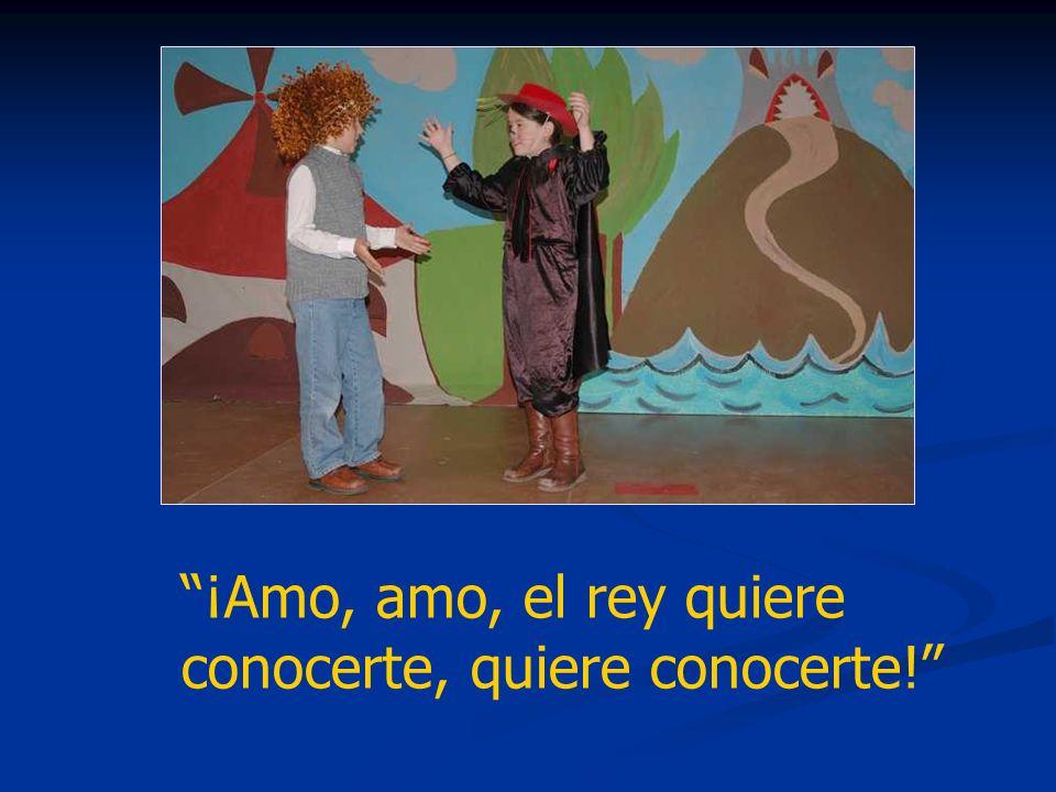 ¡Amo, amo, el rey quiere conocerte, quiere conocerte!