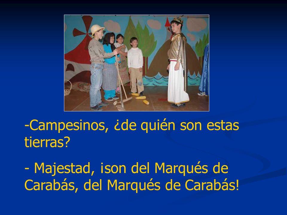 -Campesinos, ¿de quién son estas tierras? - Majestad, ¡son del Marqués de Carabás, del Marqués de Carabás!