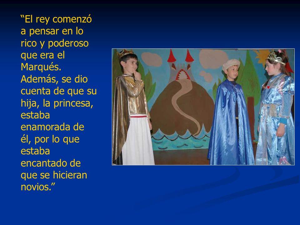 El rey comenzó a pensar en lo rico y poderoso que era el Marqués. Además, se dio cuenta de que su hija, la princesa, estaba enamorada de él, por lo qu