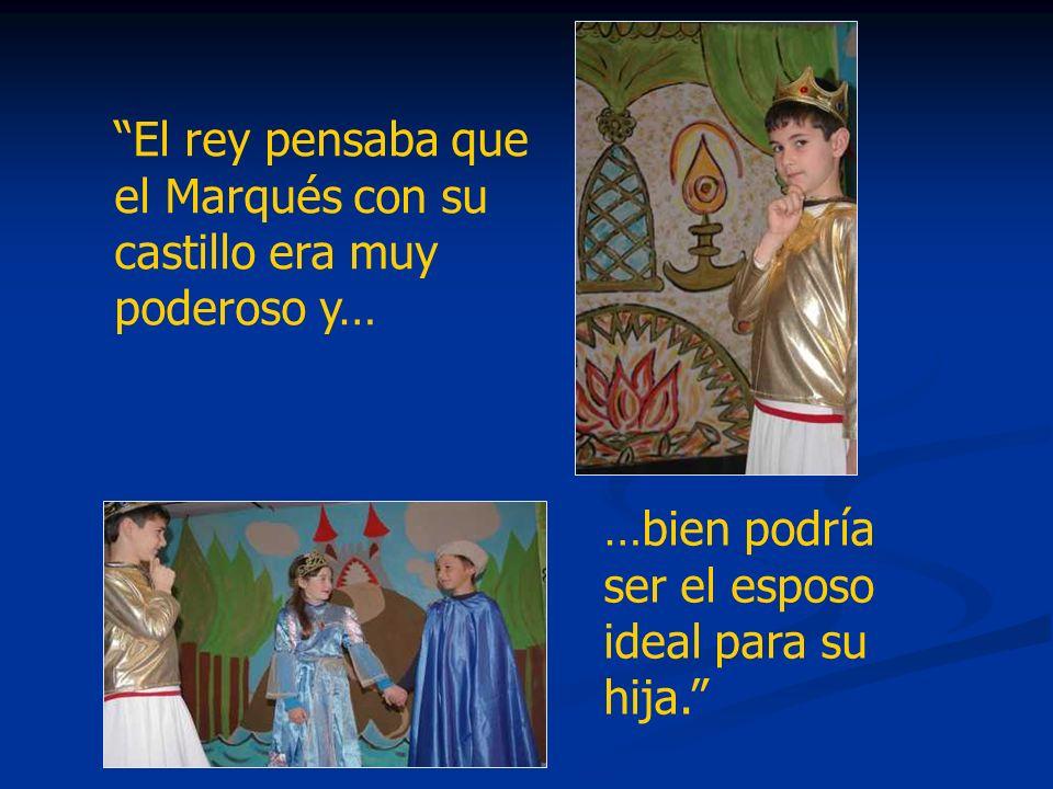El rey pensaba que el Marqués con su castillo era muy poderoso y… …bien podría ser el esposo ideal para su hija.