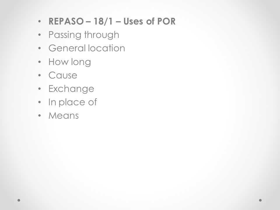 REPASO – 18/1 – Uses of POR Passing through General location How long Cause Exchange In place of Means
