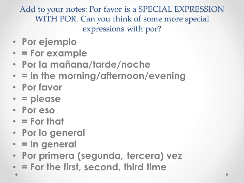 Add to your notes: Por favor is a SPECIAL EXPRESSION WITH POR.