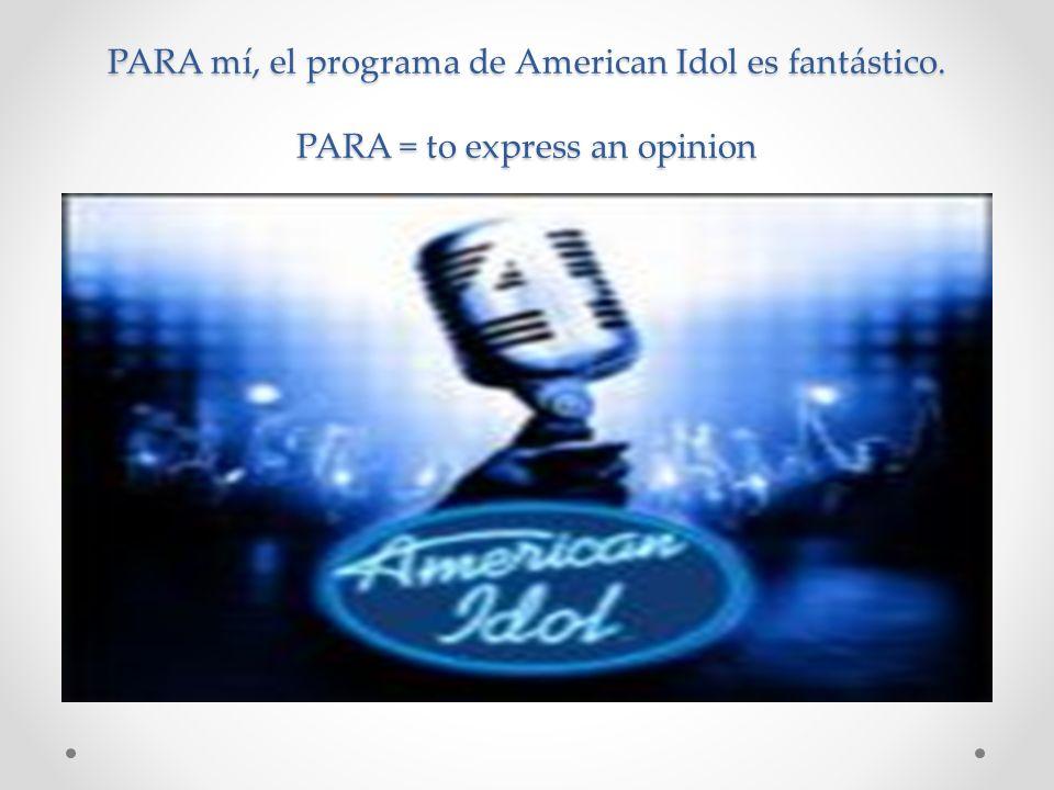 PARA mí, el programa de American Idol es fantástico. PARA = to express an opinion