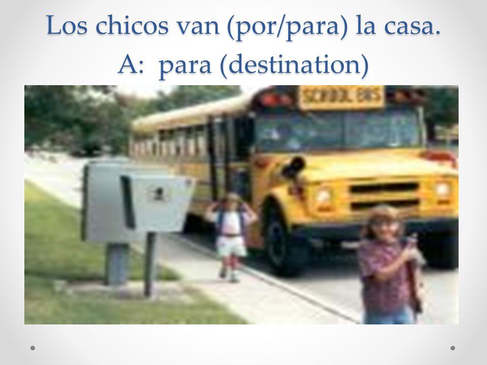 Los chicos van (por/para) la casa. A: para (destination)