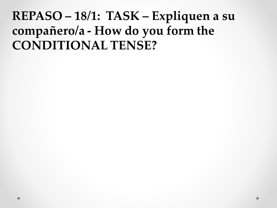 REPASO – 18/1: TASK – Expliquen a su compañero/a - How do you form the CONDITIONAL TENSE?