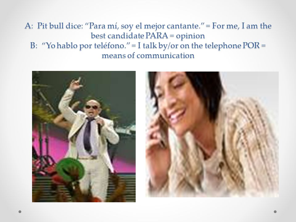 A: Pit bull dice: Para mí, soy el mejor cantante. = For me, I am the best candidate PARA = opinion B: Yo hablo por teléfono. = I talk by/or on the tel
