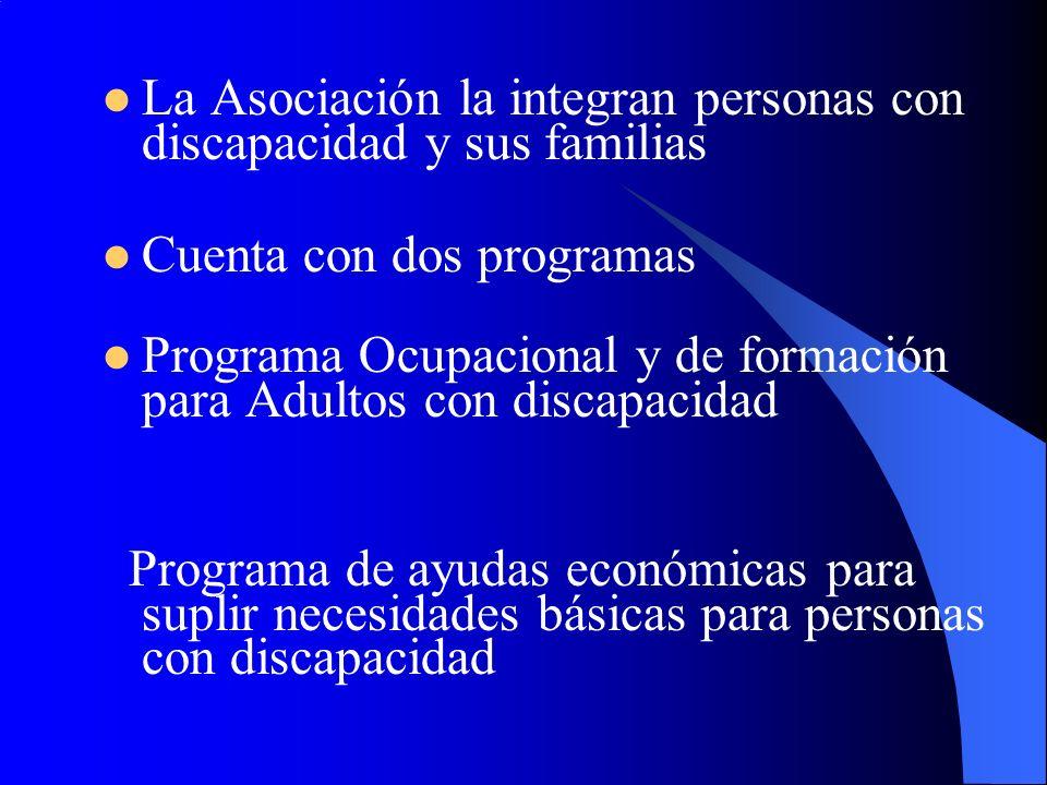 La Asociación la integran personas con discapacidad y sus familias Cuenta con dos programas Programa Ocupacional y de formación para Adultos con discapacidad Programa de ayudas económicas para suplir necesidades básicas para personas con discapacidad