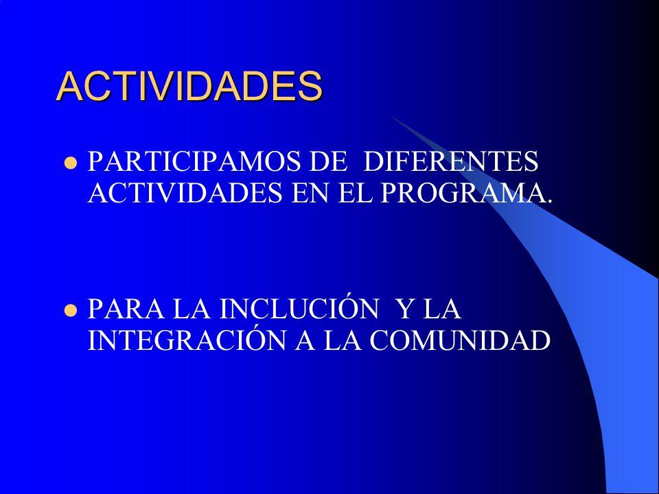 ACTIVIDADES PARTICIPAMOS DE DIFERENTES ACTIVIDADES EN EL PROGRAMA. PARA LA INCLUCIÓN Y LA INTEGRACIÓN A LA COMUNIDAD