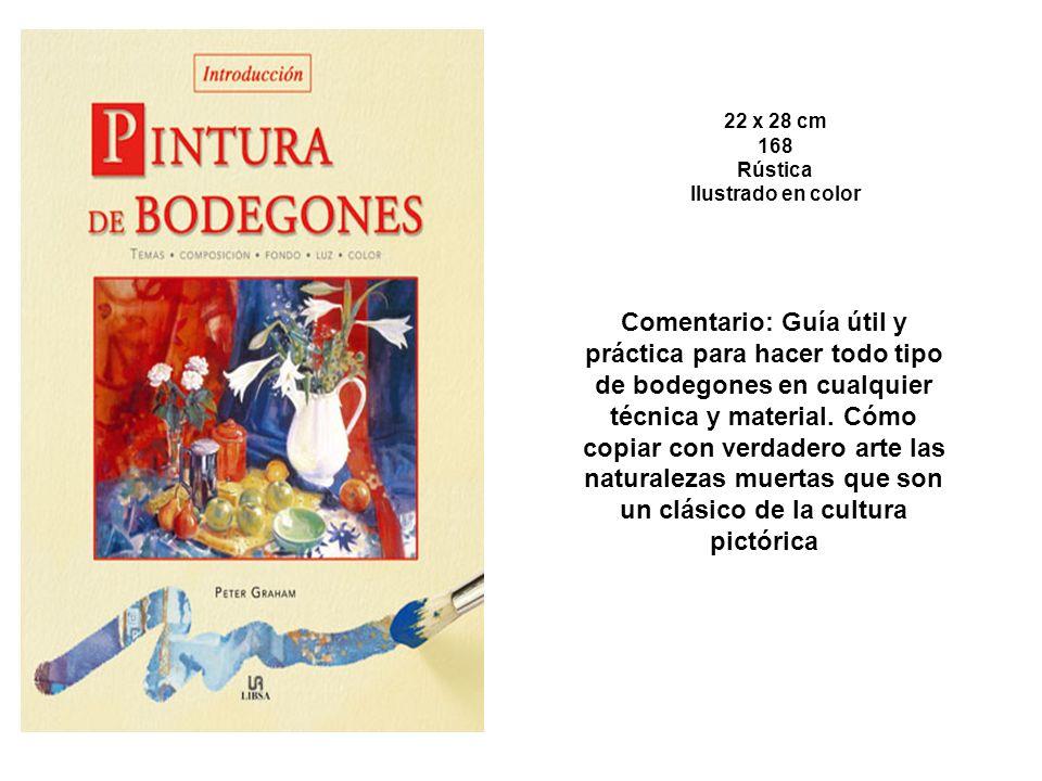 22 x 28 cm 168 Rústica Ilustrado en color Comentario: Guía útil y práctica para hacer todo tipo de bodegones en cualquier técnica y material.