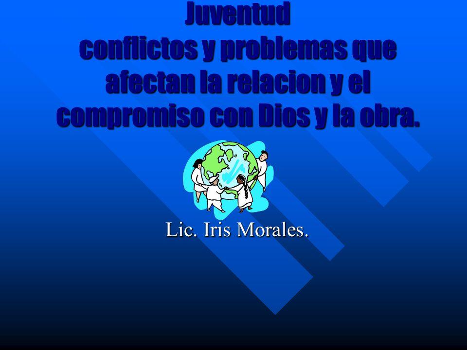Juventud conflictos y problemas que afectan la relacion y el compromiso con Dios y la obra. Lic. Iris Morales.