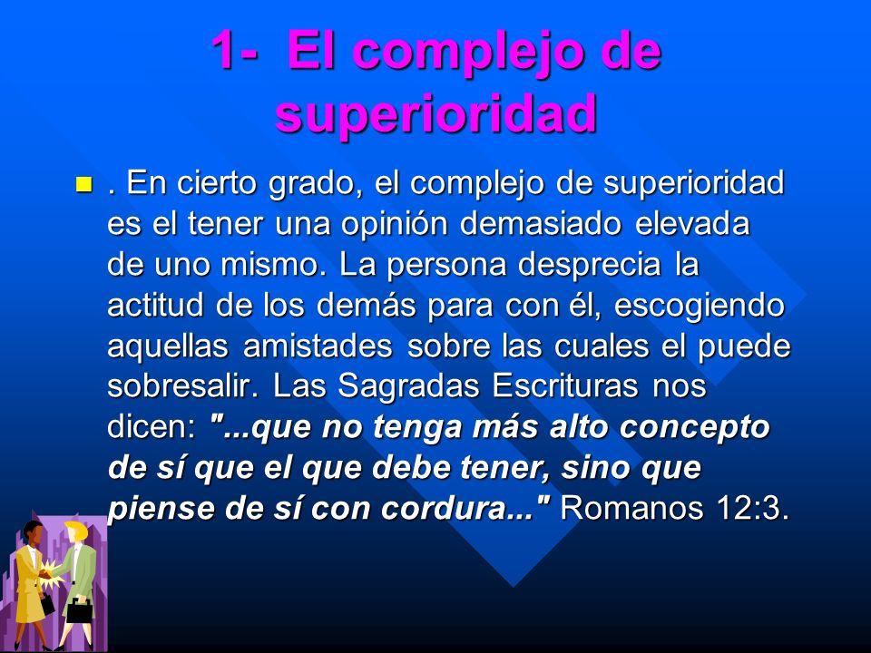 1- El complejo de superioridad. En cierto grado, el complejo de superioridad es el tener una opinión demasiado elevada de uno mismo. La persona despre