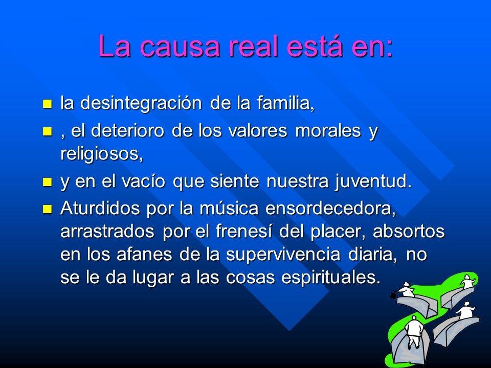 La causa real está en: la desintegración de la familia, la desintegración de la familia,, el deterioro de los valores morales y religiosos,, el deteri