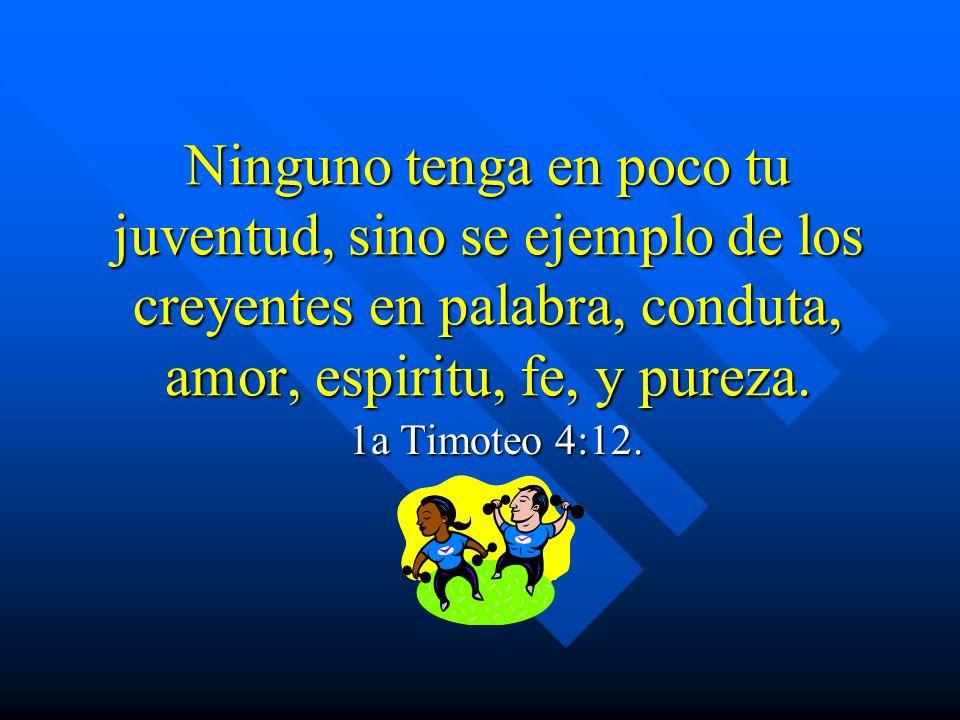 Ninguno tenga en poco tu juventud, sino se ejemplo de los creyentes en palabra, conduta, amor, espiritu, fe, y pureza. 1a Timoteo 4:12.