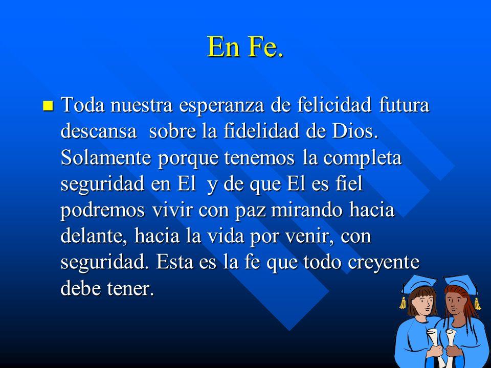 En Fe. Toda nuestra esperanza de felicidad futura descansa sobre la fidelidad de Dios. Solamente porque tenemos la completa seguridad en El y de que E