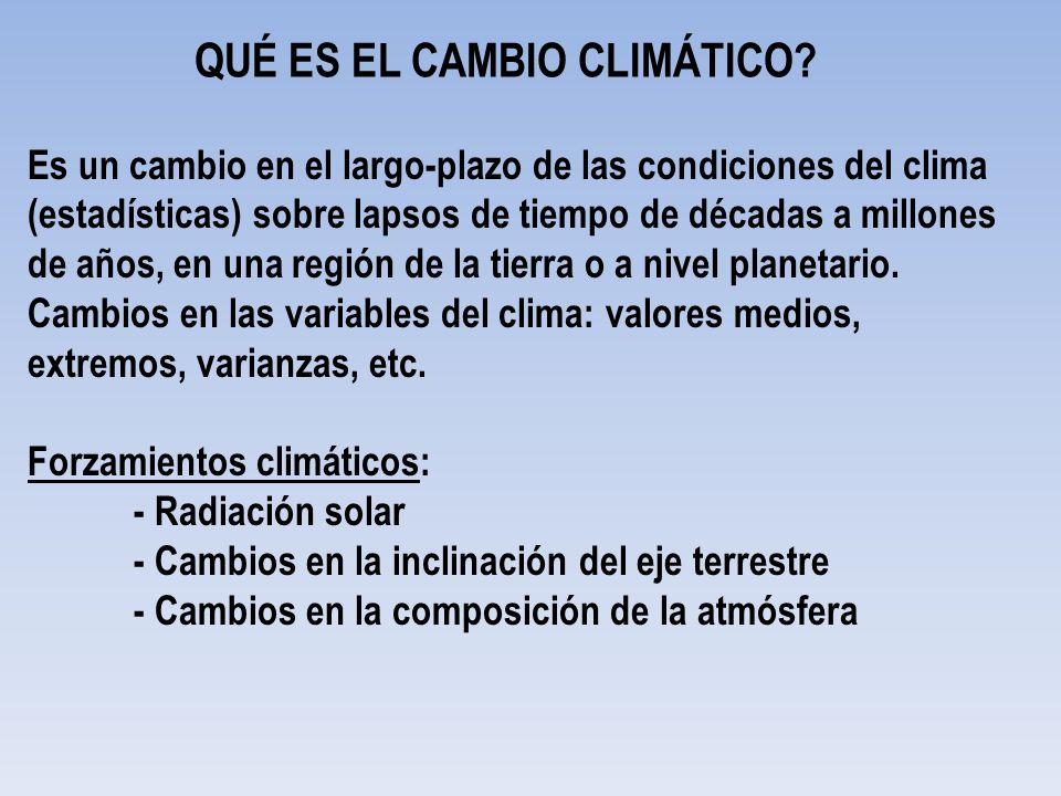 QUÉ ES EL CAMBIO CLIMÁTICO? Es un cambio en el largo-plazo de las condiciones del clima (estadísticas) sobre lapsos de tiempo de décadas a millones de