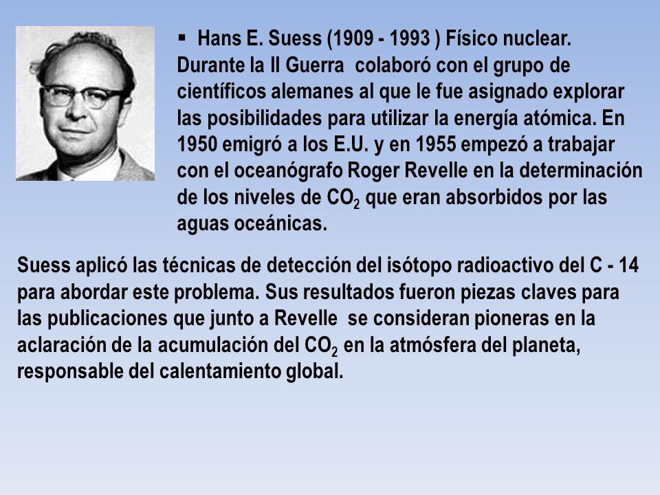 Hans E. Suess (1909 - 1993 ) Físico nuclear. Durante la II Guerra colaboró con el grupo de científicos alemanes al que le fue asignado explorar las po