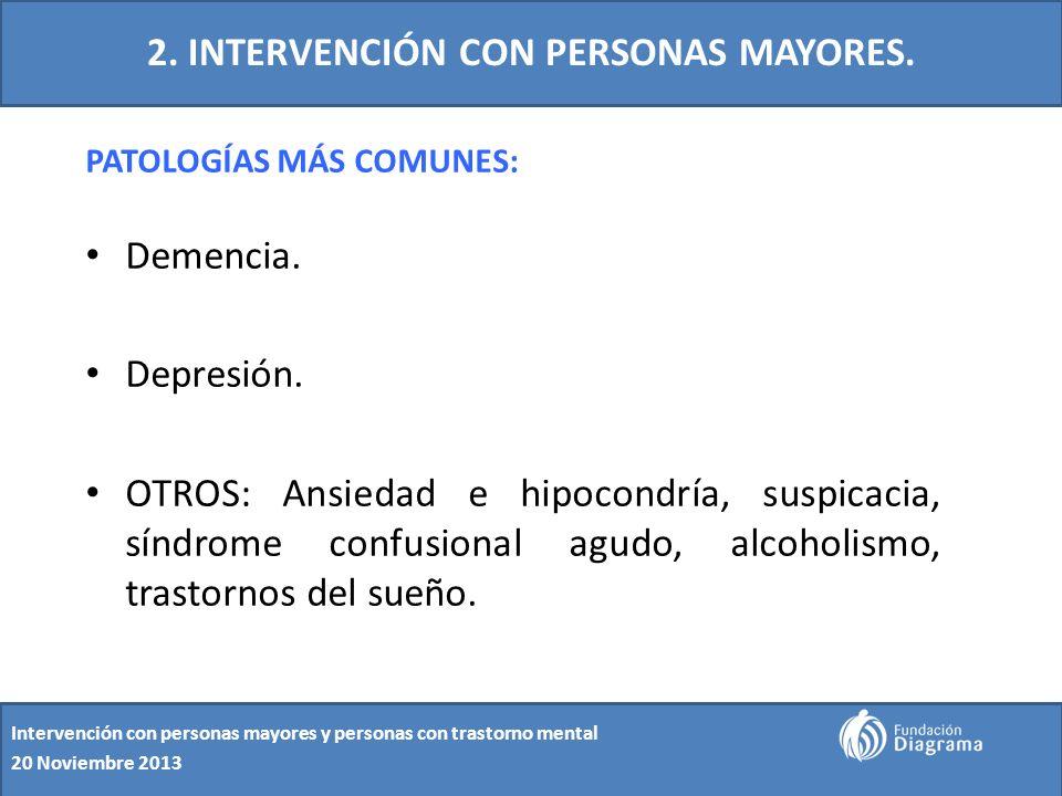 2. INTERVENCIÓN CON PERSONAS MAYORES. PATOLOGÍAS MÁS COMUNES: Demencia. Depresión. OTROS: Ansiedad e hipocondría, suspicacia, síndrome confusional agu