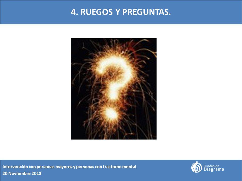 4. RUEGOS Y PREGUNTAS. Intervención con personas mayores y personas con trastorno mental 20 Noviembre 2013