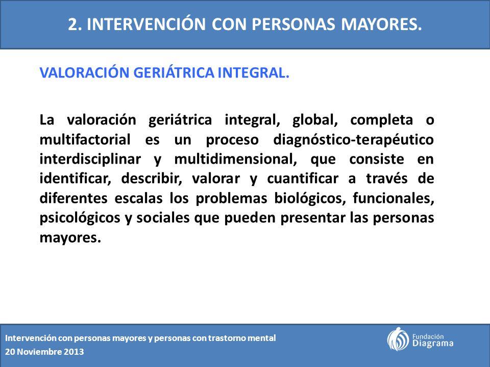 2. INTERVENCIÓN CON PERSONAS MAYORES. VALORACIÓN GERIÁTRICA INTEGRAL. La valoración geriátrica integral, global, completa o multifactorial es un proce