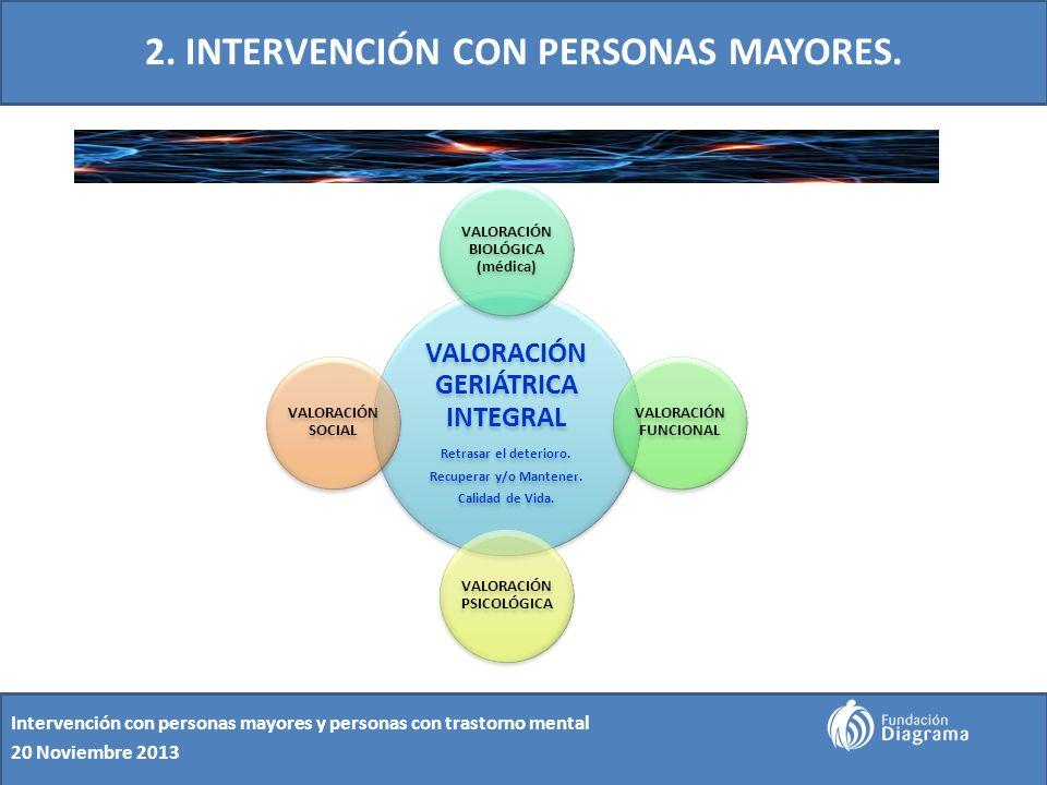 2. INTERVENCIÓN CON PERSONAS MAYORES. Intervención con personas mayores y personas con trastorno mental 20 Noviembre 2013 VALORACIÓN GERIÁTRICA INTEGR