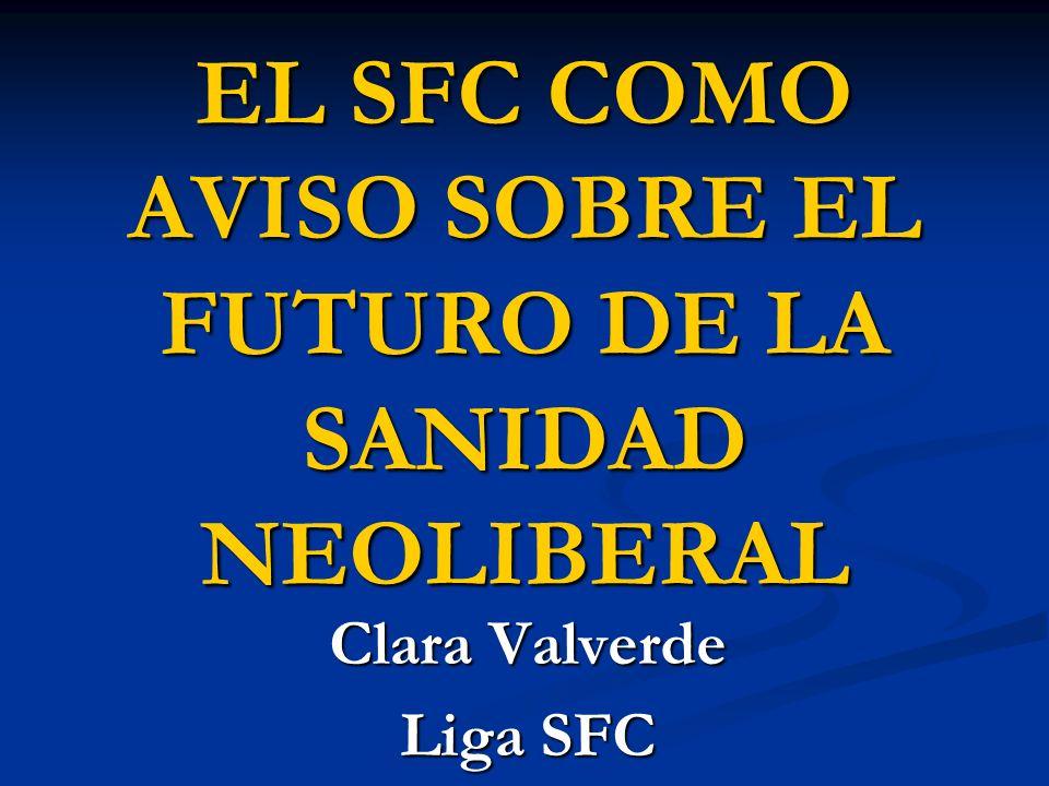 EL SFC COMO AVISO SOBRE EL FUTURO DE LA SANIDAD NEOLIBERAL Clara Valverde Liga SFC