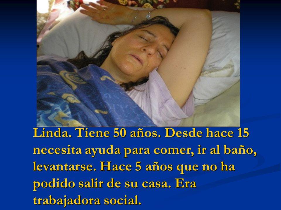 Linda. Tiene 50 años. Desde hace 15 necesita ayuda para comer, ir al baño, levantarse. Hace 5 años que no ha podido salir de su casa. Era trabajadora
