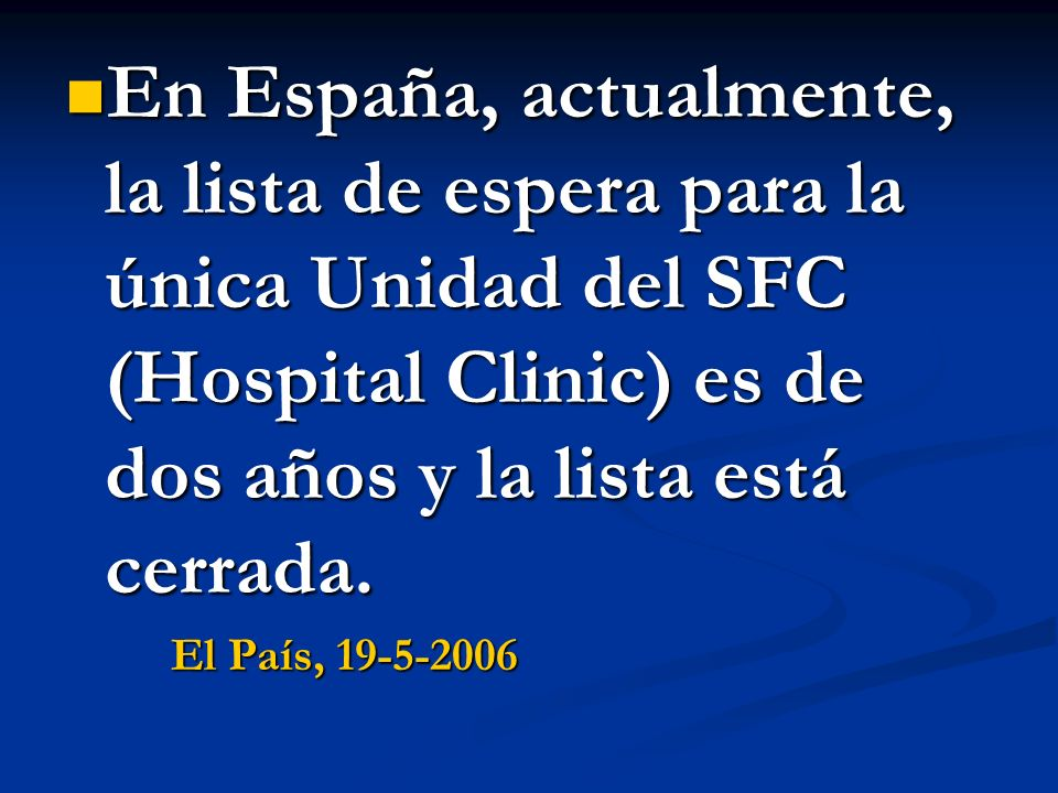 En España, actualmente, la lista de espera para la única Unidad del SFC (Hospital Clinic) es de dos años y la lista está cerrada.