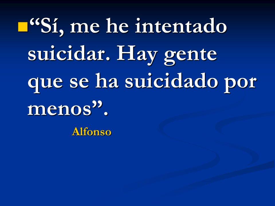 Sí, me he intentado suicidar. Hay gente que se ha suicidado por menos. Sí, me he intentado suicidar. Hay gente que se ha suicidado por menos.Alfonso