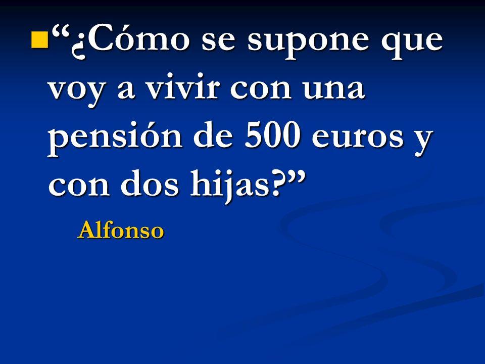 ¿Cómo se supone que voy a vivir con una pensión de 500 euros y con dos hijas? ¿Cómo se supone que voy a vivir con una pensión de 500 euros y con dos h