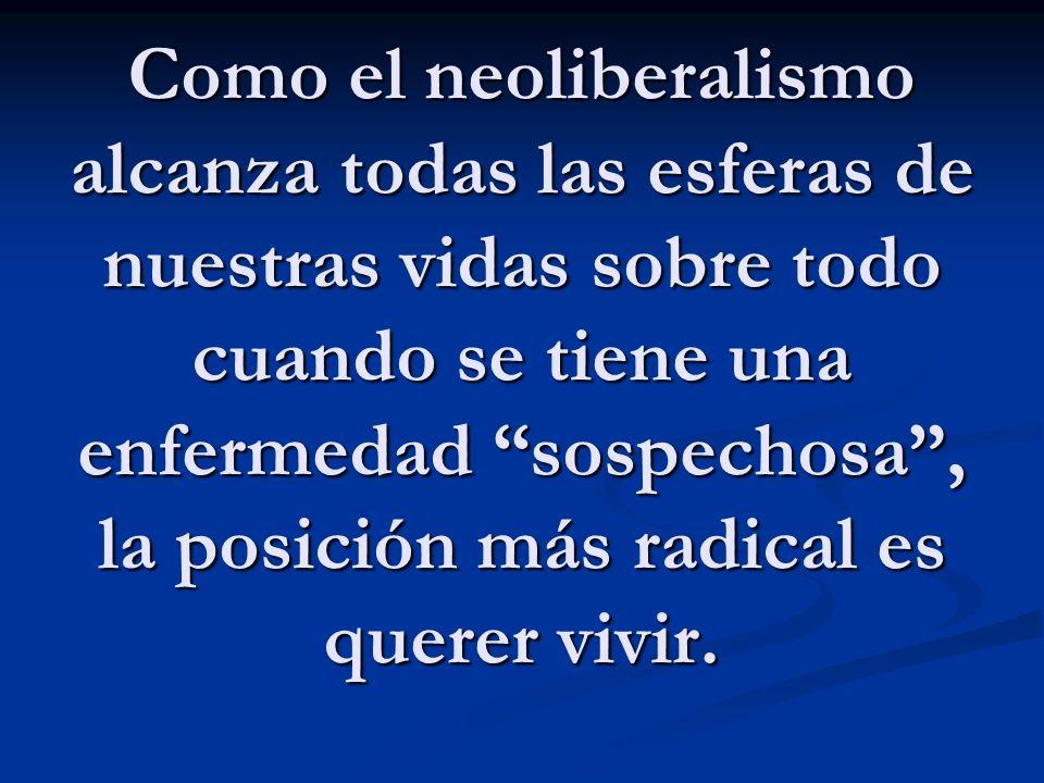 Como el neoliberalismo alcanza todas las esferas de nuestras vidas sobre todo cuando se tiene una enfermedad sospechosa, la posición más radical es querer vivir.