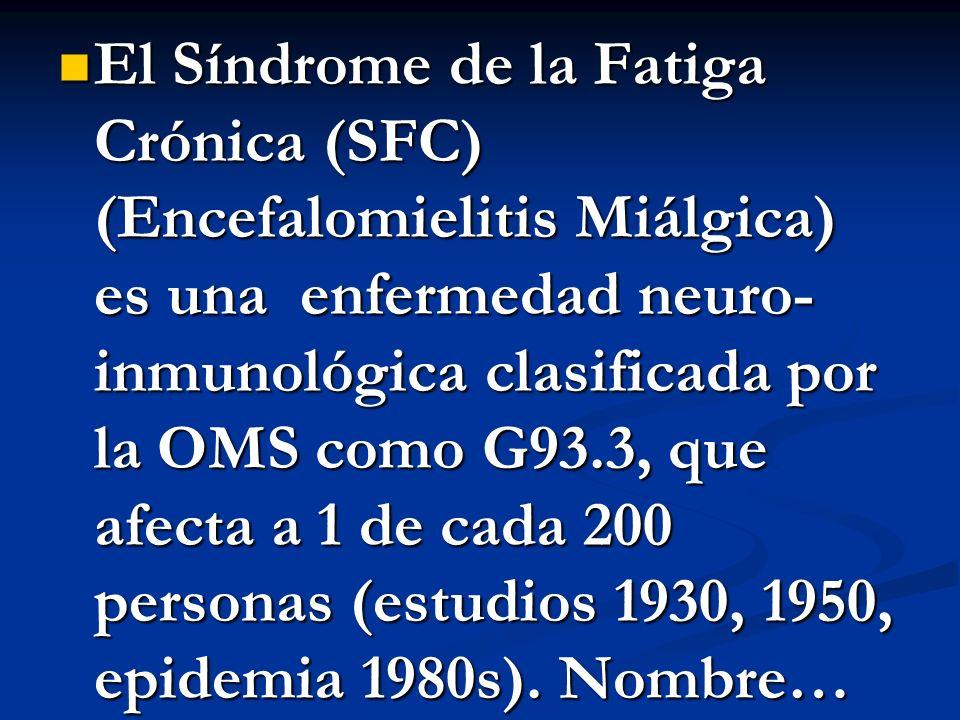 El Síndrome de la Fatiga Crónica (SFC) (Encefalomielitis Miálgica) es una enfermedad neuro- inmunológica clasificada por la OMS como G93.3, que afecta a 1 de cada 200 personas (estudios 1930, 1950, epidemia 1980s).