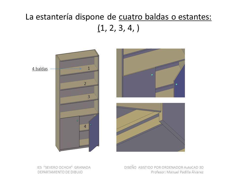 La estantería dispone de cuatro baldas o estantes: (1, 2, 3, 4, ) IES SEVERO OCHOA GRANADA DISEÑO ASISTIDO POR ORDENADOR AutoCAD 3D DEPARTAMENTO DE DIBUJO Profesor: Manuel Padilla Álvarez 4 baldas 1 2 3 4