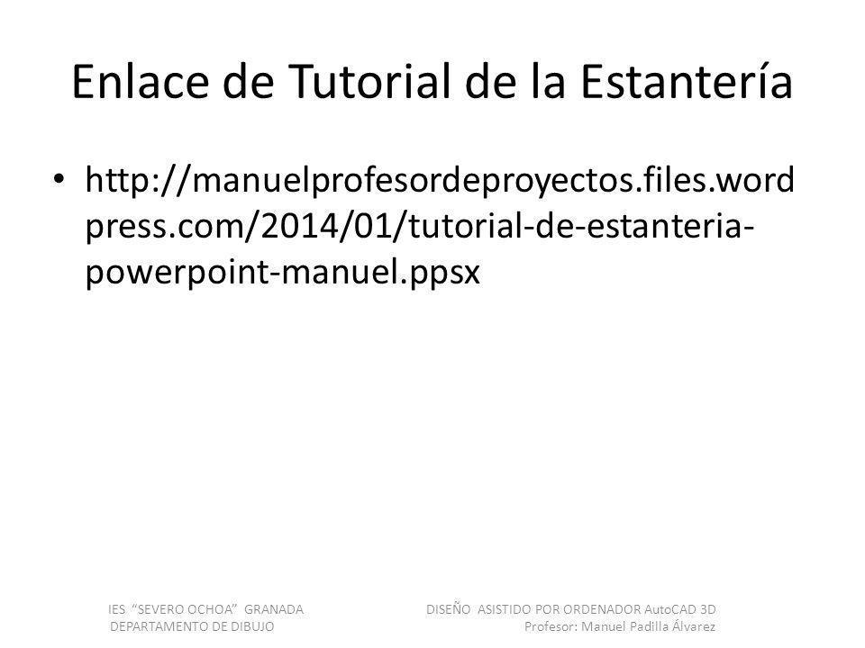 Enlace de Tutorial de la Estantería http://manuelprofesordeproyectos.files.word press.com/2014/01/tutorial-de-estanteria- powerpoint-manuel.ppsx IES SEVERO OCHOA GRANADA DISEÑO ASISTIDO POR ORDENADOR AutoCAD 3D DEPARTAMENTO DE DIBUJO Profesor: Manuel Padilla Álvarez