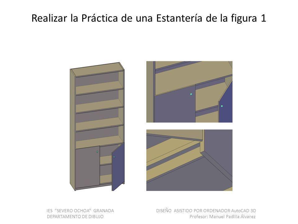 Realizar la Práctica de una Estantería de la figura 1 IES SEVERO OCHOA GRANADA DISEÑO ASISTIDO POR ORDENADOR AutoCAD 3D DEPARTAMENTO DE DIBUJO Profesor: Manuel Padilla Álvarez
