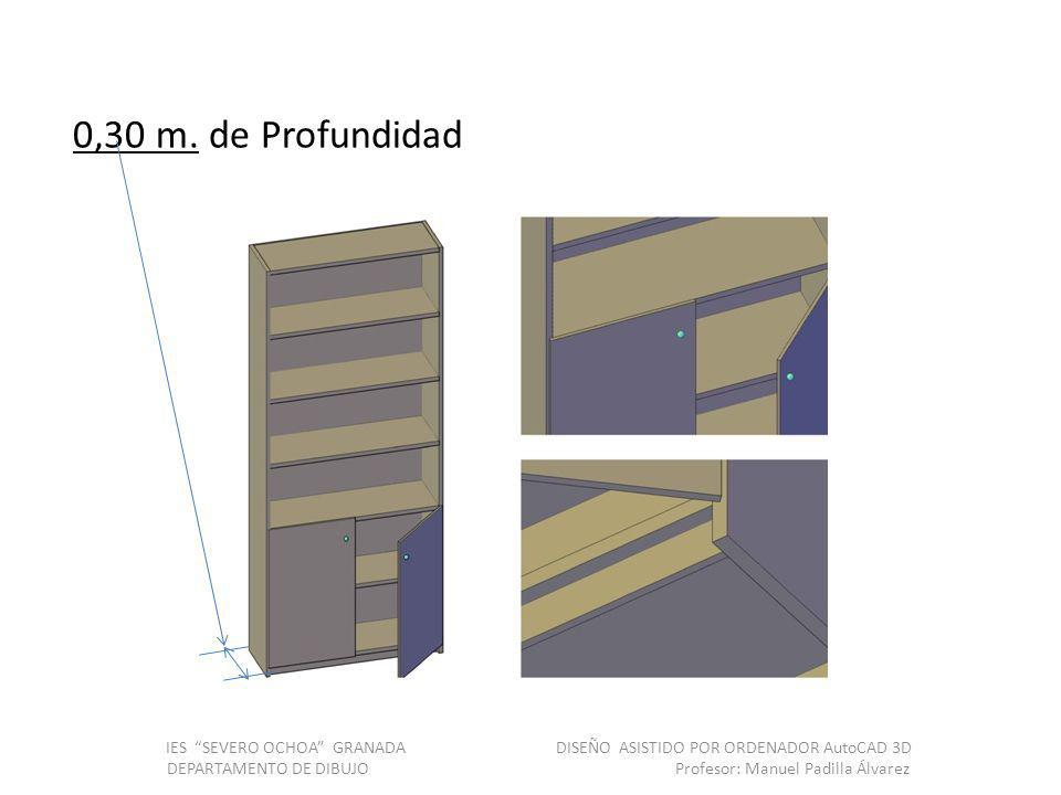 0,30 m. de Profundidad IES SEVERO OCHOA GRANADA DISEÑO ASISTIDO POR ORDENADOR AutoCAD 3D DEPARTAMENTO DE DIBUJO Profesor: Manuel Padilla Álvarez