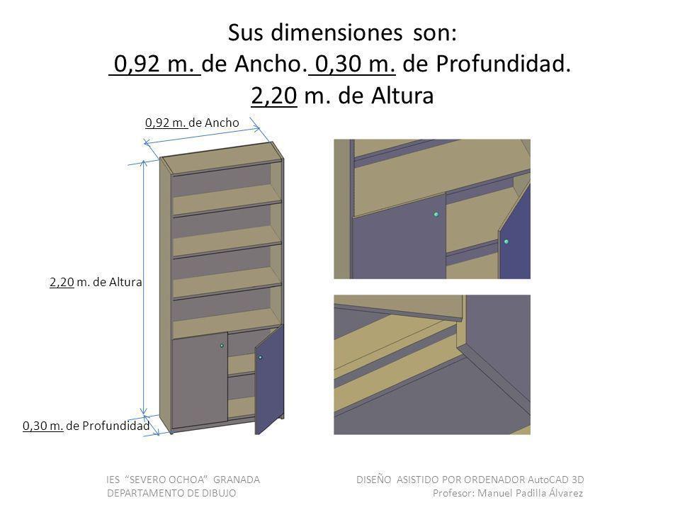 Sus dimensiones son: 0,92 m. de Ancho. 0,30 m. de Profundidad. 2,20 m. de Altura IES SEVERO OCHOA GRANADA DISEÑO ASISTIDO POR ORDENADOR AutoCAD 3D DEP