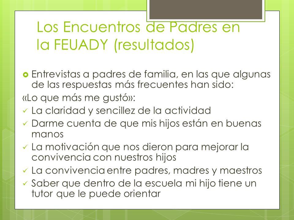 Los Encuentros de Padres en la FEUADY (resultados) Entrevistas a padres de familia, en las que algunas de las respuestas más frecuentes han sido: «Lo