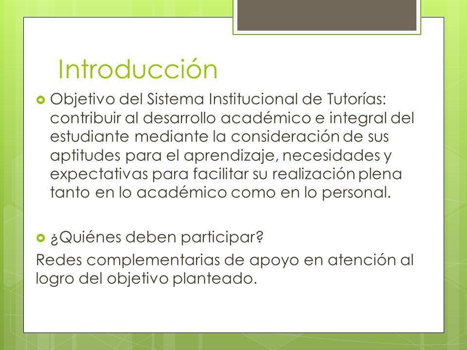 Introducción Objetivo del Sistema Institucional de Tutorías: contribuir al desarrollo académico e integral del estudiante mediante la consideración de