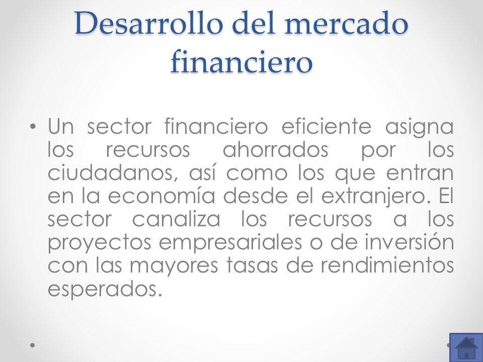 Desarrollo del mercado financiero Un sector financiero eficiente asigna los recursos ahorrados por los ciudadanos, así como los que entran en la econo