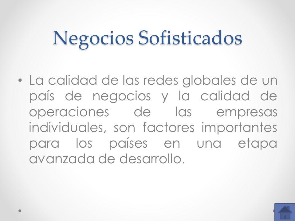 Negocios Sofisticados La calidad de las redes globales de un país de negocios y la calidad de operaciones de las empresas individuales, son factores i