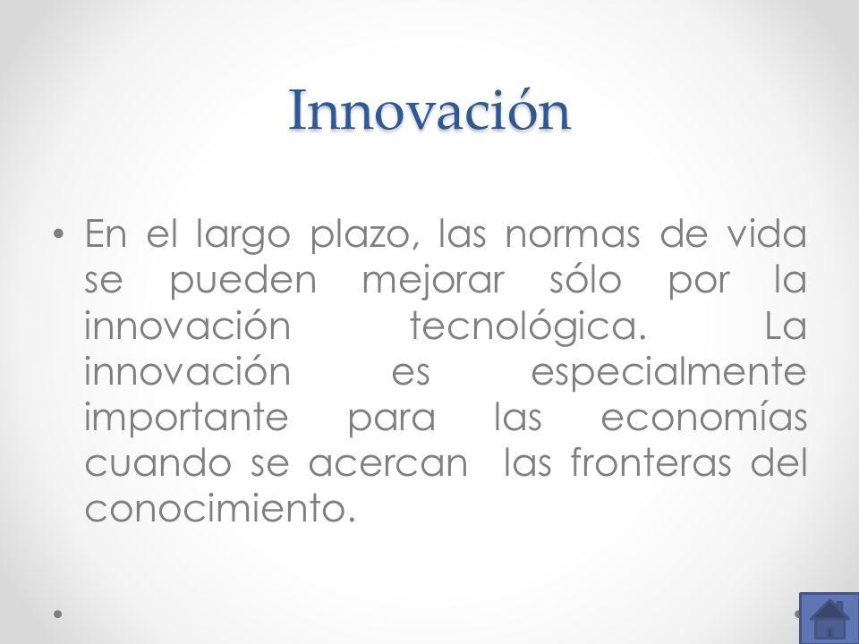 Innovación En el largo plazo, las normas de vida se pueden mejorar sólo por la innovación tecnológica. La innovación es especialmente importante para