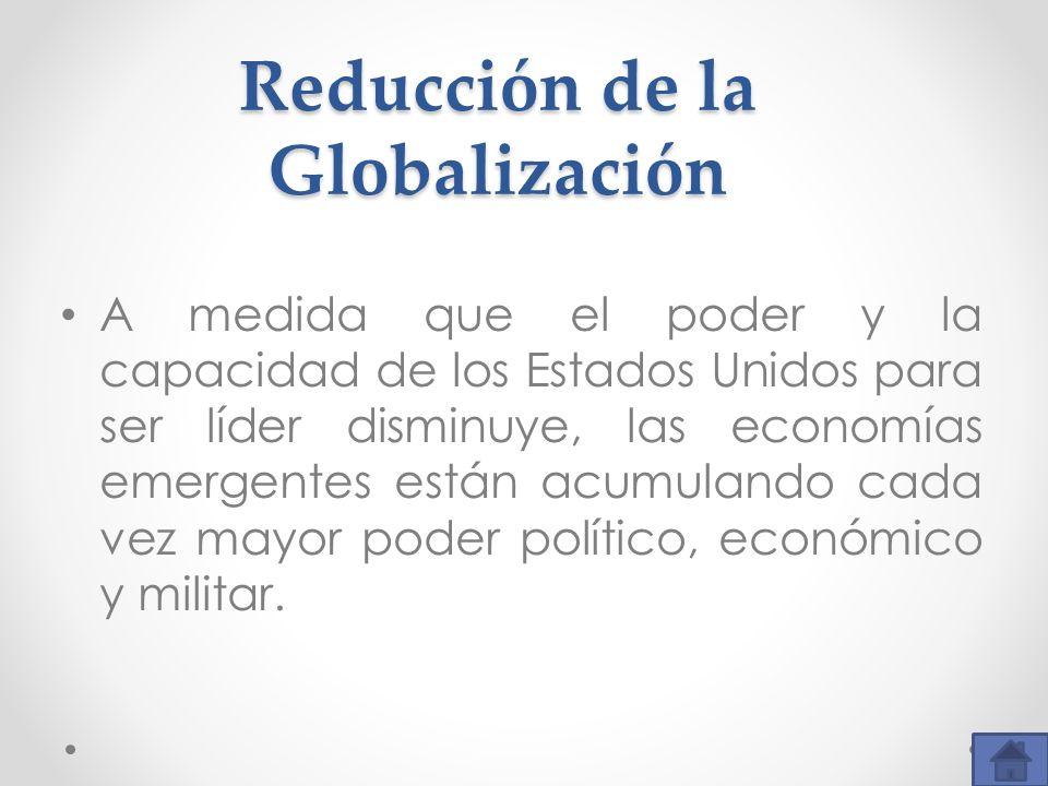 Reducción de la Globalización A medida que el poder y la capacidad de los Estados Unidos para ser líder disminuye, las economías emergentes están acum