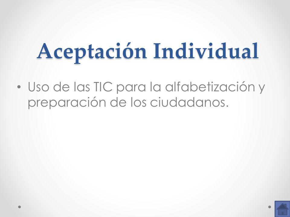Aceptación Individual Aceptación Individual Uso de las TIC para la alfabetización y preparación de los ciudadanos.
